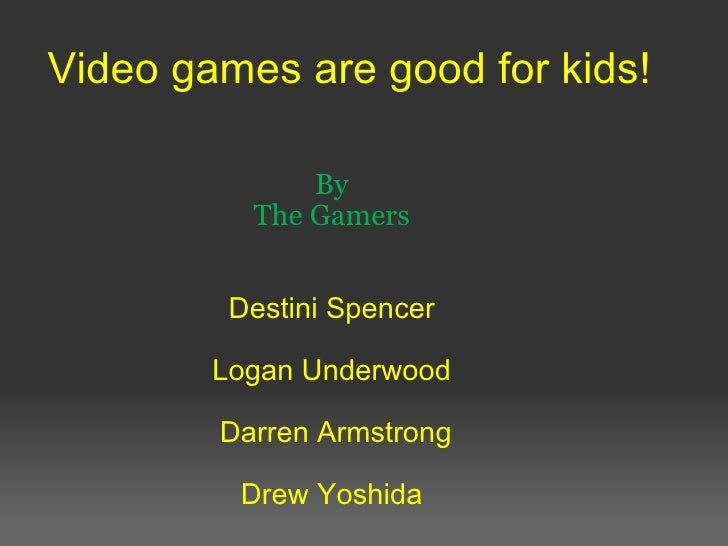 Video games are good for kids! By The Gamers   Destini Spencer  Logan Underwood  Darren Armstrong  Drew Yoshida