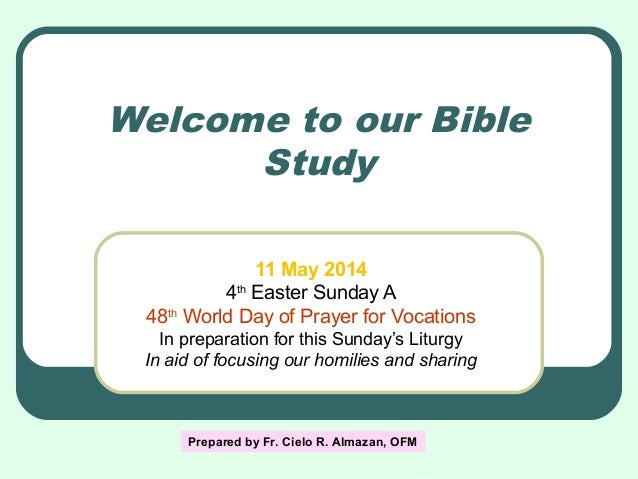 Welcome to our Bible Study 11 May 2014 4th Easter Sunday A 48th World Day of Prayer for Vocations In preparation for this ...