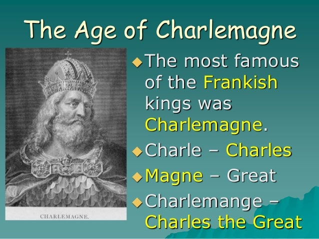 The Age of Charlemagne The most famous of the Frankish kings was Charlemagne. Charle – Charles Magne – Great Charleman...