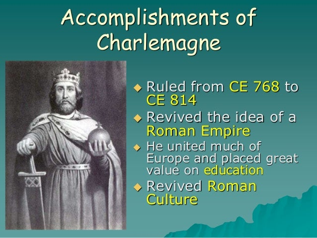 Accomplishments of Charlemagne  Ruled from CE 768 to CE 814  Revived the idea of a Roman Empire  He united much of Euro...
