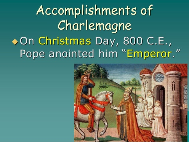 """Accomplishments of Charlemagne On Christmas Day, 800 C.E., Pope anointed him """"Emperor."""""""
