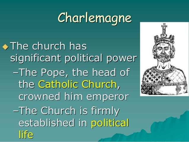 Charlemagne  The church has significant political power –The Pope, the head of the Catholic Church, crowned him emperor –...