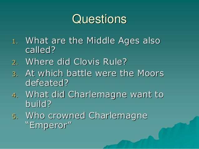 Questions 1. What are the Middle Ages also called? 2. Where did Clovis Rule? 3. At which battle were the Moors defeated? 4...
