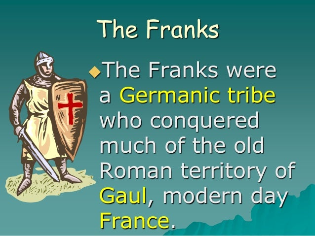 The Franks The Franks were a Germanic tribe who conquered much of the old Roman territory of Gaul, modern day France.
