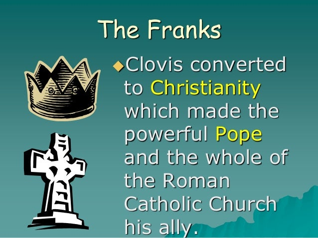 The Franks Clovis converted to Christianity which made the powerful Pope and the whole of the Roman Catholic Church his a...
