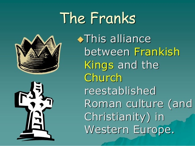 The Franks This alliance between Frankish Kings and the Church reestablished Roman culture (and Christianity) in Western ...