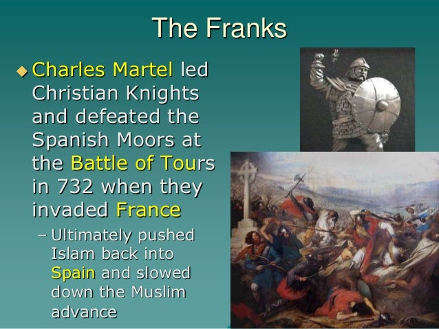 The Franks  Charles Martel led Christian Knights and defeated the Spanish Moors at the Battle of Tours in 732 when they i...