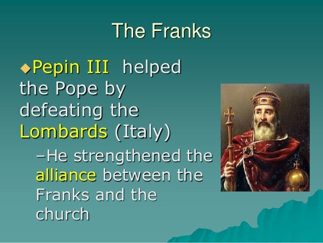 The Franks Pepin III helped the Pope by defeating the Lombards (Italy) –He strengthened the alliance between the Franks a...