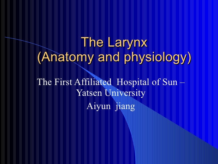 The Larynx (Anatomy and physiology) The First Affiliated  Hospital of Sun –Yatsen University Aiyun  jiang