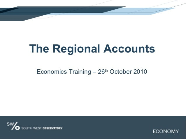The Regional Accounts Economics Training – 26th October 2010