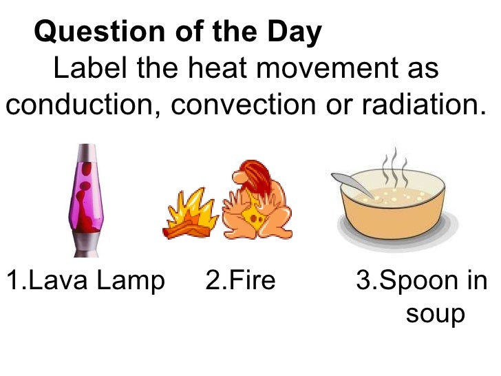 Question of the Day   Label the heat movement as conduction, convection or radiation. 1.Lava Lamp 2.Fire 3.Spoon in  soup