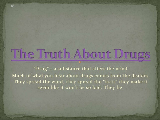 "16  ""Drug""… a substance that alters the mind Much of what you hear about drugs comes from the dealers. They spread the wor..."
