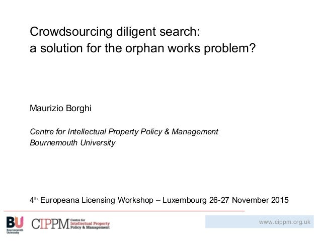 Crowdsourcing diligent search: a solution for the orphan works problem? Maurizio Borghi Centre for Intellectual Property P...