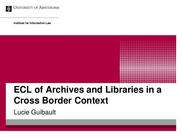 ECL of Archives and Libraries in a Cross Border Context Lucie Guibault Institute for Information Law