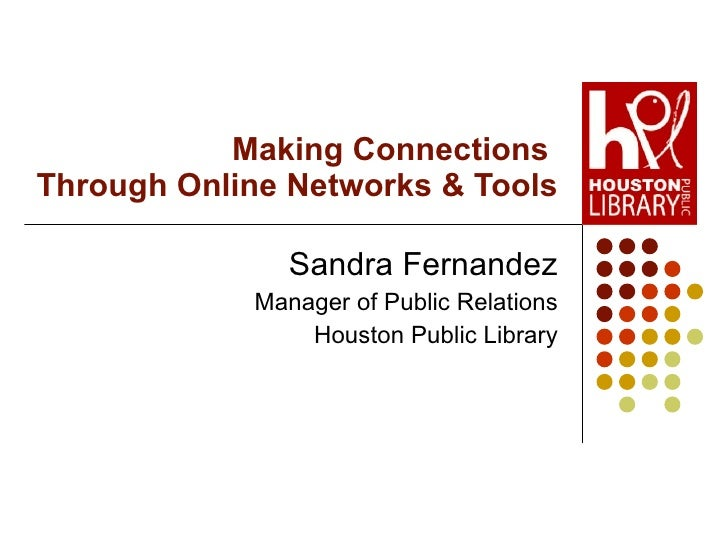 Making Connections  Through Online Networks & Tools Sandra Fernandez Manager of Public Relations Houston Public Library