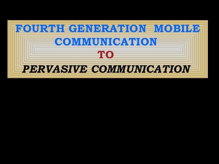 FOURTH GENERATION  MOBILE COMMUNICATION  TO   PERVASIVE COMMUNICATION