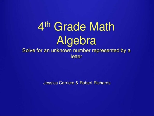 th 4  Grade Math Algebra  Solve for an unknown number represented by a letter  Jessica Corriere & Robert Richards
