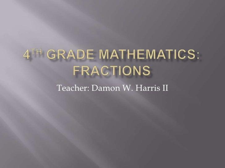 4th Grade Mathematics: Fractions<br />Teacher: Damon W. Harris II<br />