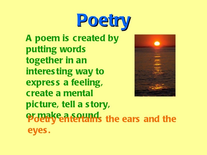 Poetry A poem is created by putting words together in an interesting way to express a feeling, create a mental picture, te...