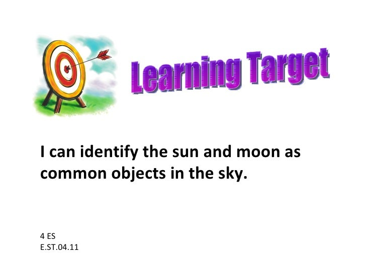 Learning Target 4 ES E.ST.04.11 I can identify the sun and moon as common objects in the sky.