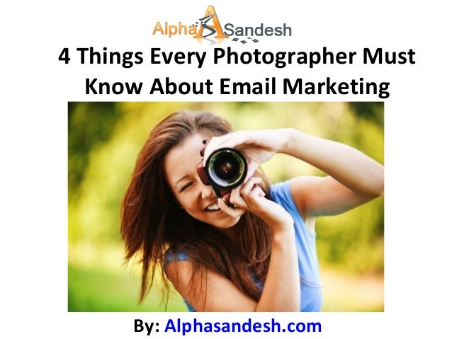 4 Things Every Photographer Must   Know About Email Marketing      By: Alphasandesh.com