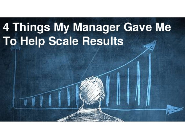 1 4 Things My Manager Gave Me To Help Scale Results