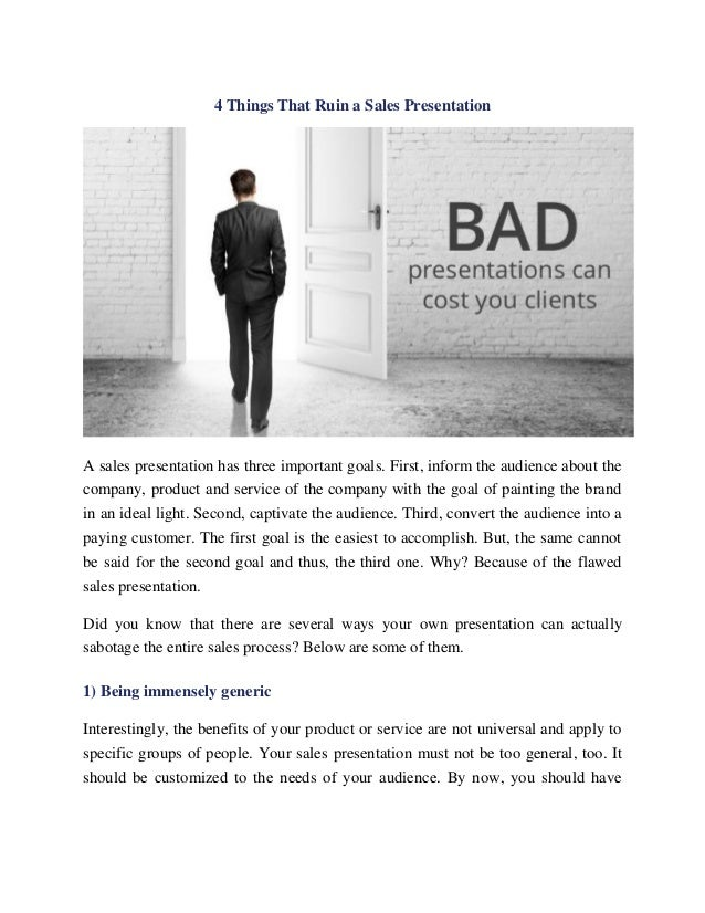 4 Things That Ruin a Sales Presentation A sales presentation has three important goals. First, inform the audience about t...