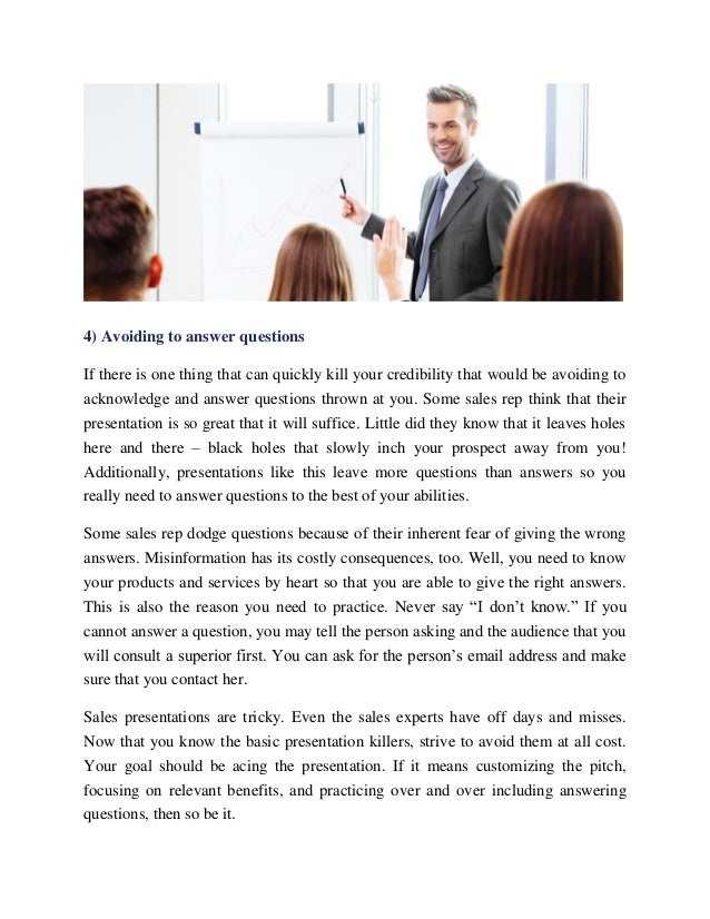4) Avoiding to answer questions If there is one thing that can quickly kill your credibility that would be avoiding to ack...