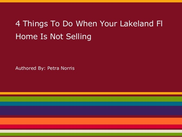 4 Things To Do When Your Lakeland Fl Home Is Not Selling Authored By: Petra Norris
