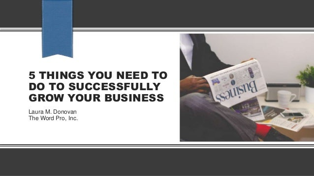 5 THINGS YOU NEED TO DO TO SUCCESSFULLY GROW YOUR BUSINESS Laura M. Donovan The Word Pro, Inc.