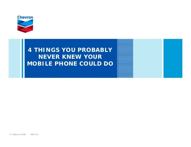 DOC ID© Chevron 20054 THINGS YOU PROBABLYNEVER KNEW YOURMOBILE PHONE COULD DO