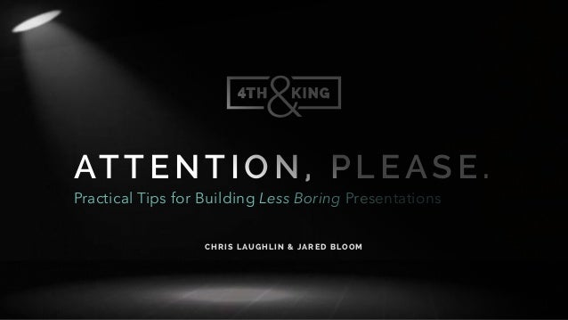 ATTE NTI ON, P LE ASE. Practical Tips for Building Less Boring Presentations C HRI S LAU GH LI N & JARED BLOOM