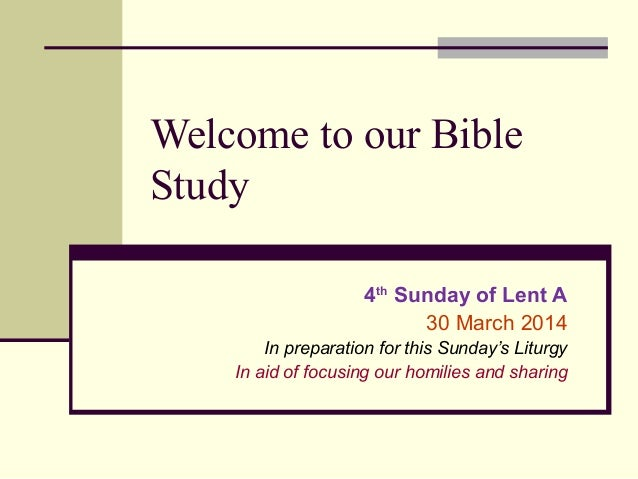 Welcome to our Bible Study 4th Sunday of Lent A 30 March 2014 In preparation for this Sunday's Liturgy In aid of focusing ...