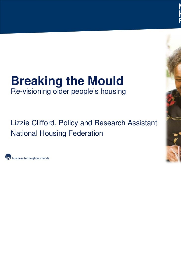 Breaking the MouldRe-visioning older people's housingLizzie Clifford, Policy and Research AssistantNational Housing Federa...