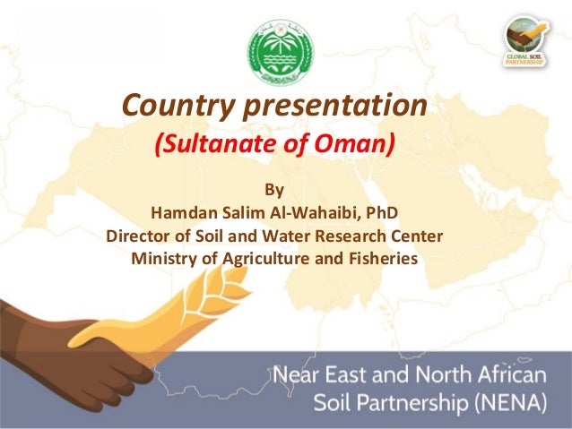 Country presentation (Sultanate of Oman) By Hamdan Salim Al-Wahaibi, PhD Director of Soil and Water Research Center Minist...