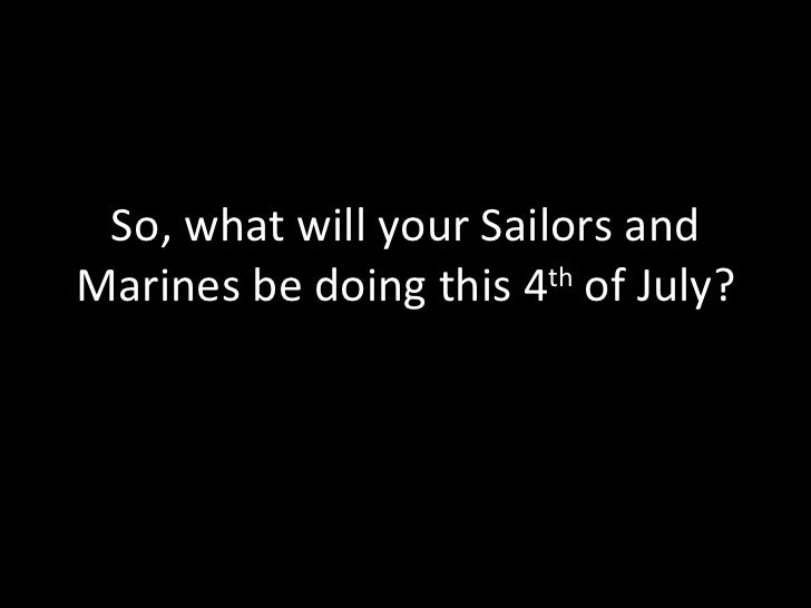 So, what will your Sailors and Marines be doing this 4 th  of July?