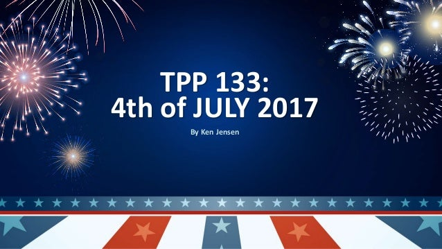 TPP 133: 4th of JULY 2017 By Ken Jensen