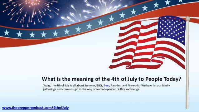 What is the meaning of the 4th of July to People Today? Today, the 4th of July is all about Summer, BBQ, Beer, Parades, an...