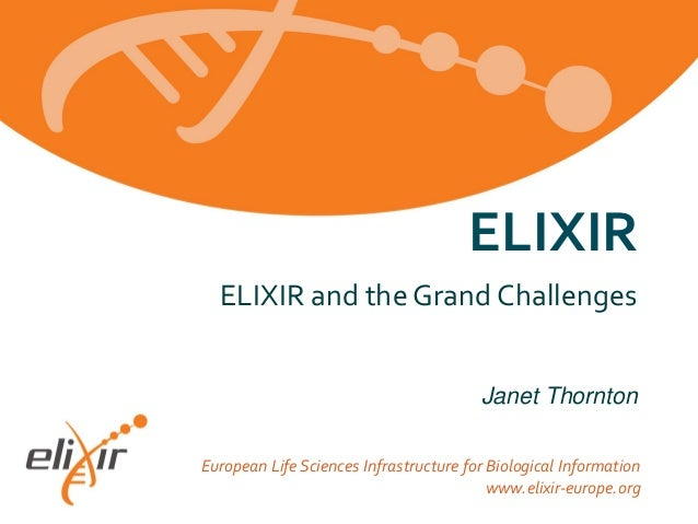 ELIXIR ELIXIR and the Grand Challenges Janet Thornton European Life Sciences Infrastructure for Biological Information www...