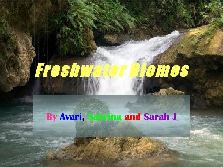Freshwater   Biomes By  Avari ,   Sabrina   and   Sarah J