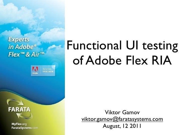 Functional UI testing of Adobe Flex RIA            Viktor Gamov  viktor.gamov@faratasystems.com           August, 12 2011