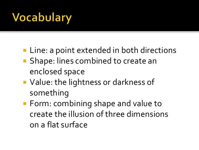  Line: a point extended in both directions  Shape: lines combined to create an enclosed space  Value: the lightness or ...