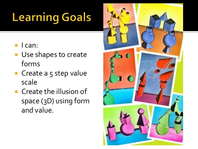  I can:  Use shapes to create forms  Create a 5 step value scale  Create the illusion of space (3D) using form and val...