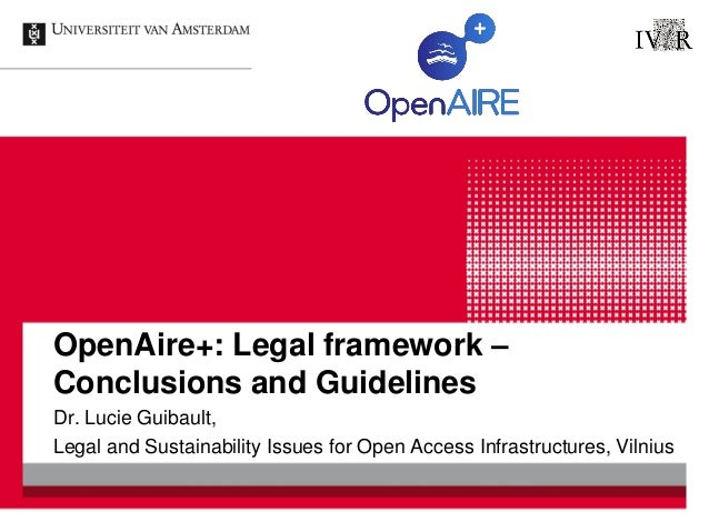 OpenAire+: Legal framework – Conclusions and Guidelines Dr. Lucie Guibault, Legal and Sustainability Issues for Open Acces...