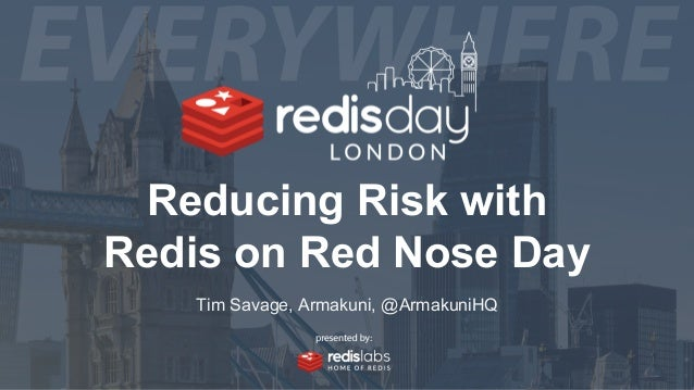 Reducing Risk with Redis on Red Nose Day Tim Savage, Armakuni, @ArmakuniHQ