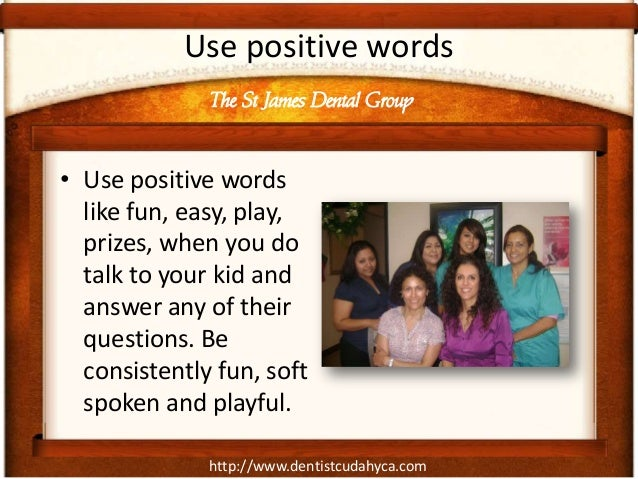 http://www.dentistcudahyca.comUse positive words• Use positive wordslike fun, easy, play,prizes, when you dotalk to your k...
