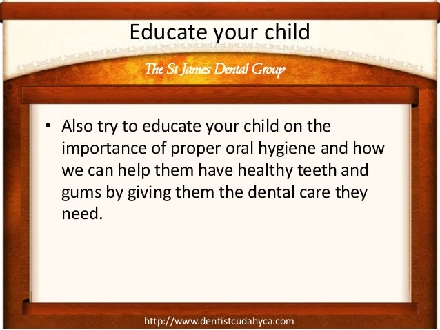 http://www.dentistcudahyca.comEducate your child• Also try to educate your child on theimportance of proper oral hygiene a...
