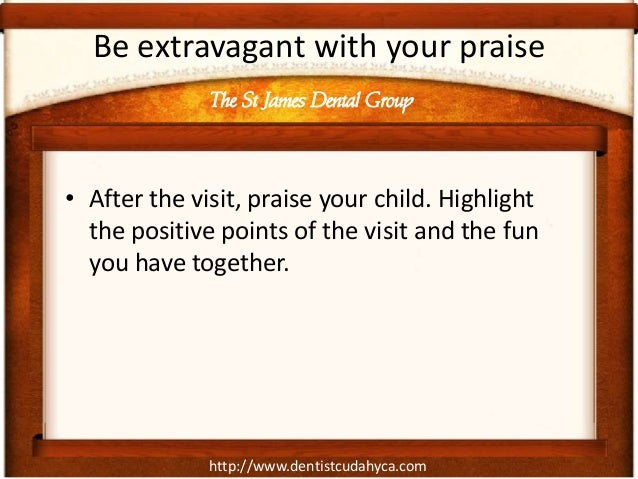 http://www.dentistcudahyca.comBe extravagant with your praise• After the visit, praise your child. Highlightthe positive p...