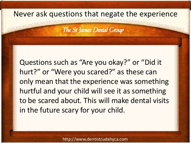 """http://www.dentistcudahyca.comNever ask questions that negate the experienceQuestions such as """"Are you okay?"""" or """"Did ithu..."""