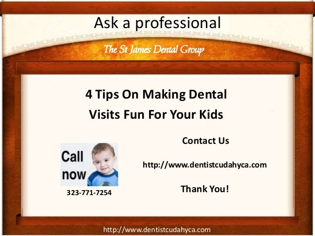 http://www.dentistcudahyca.comAsk a professional4 Tips On Making DentalVisits Fun For Your KidsThe St James Dental Group32...